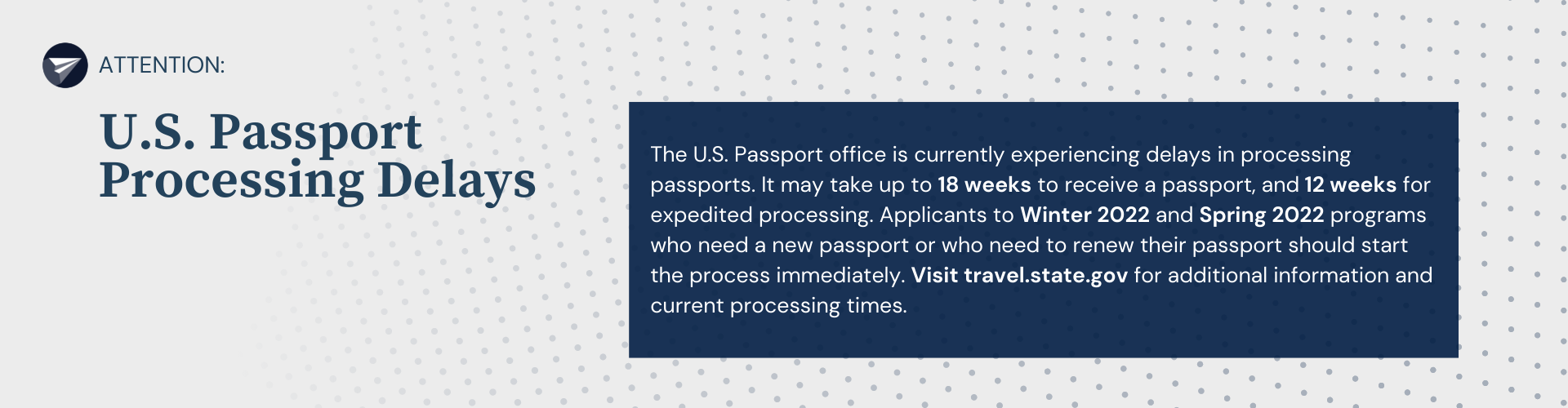 The U.S. Passport office is currently experiencing delays in processing passports. It may take up to 18 weeks to receive a passport, and 12 weeks for expedited processing. Applicants to Winter 2022 and Spring 2022 programs who need a new passport or who need to renew their passport should start the process immediately. Visit travel.state.gov for additional information and current processing times.